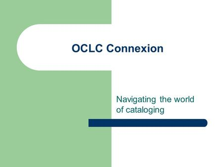 OCLC Connexion Navigating the world of cataloging.