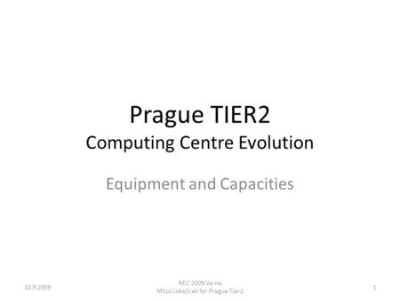 Prague TIER2 Computing Centre Evolution Equipment and Capacities 110.9.2009 NEC'2009 Varna Milos Lokajicek for Prague Tier2.