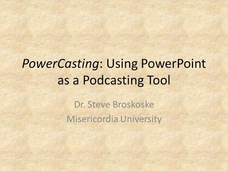 PowerCasting: Using PowerPoint as a Podcasting Tool Dr. Steve Broskoske Misericordia University.
