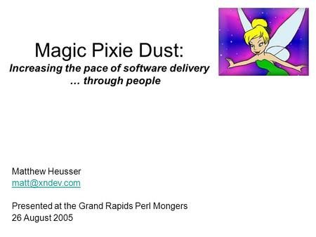 Magic Pixie Dust: Increasing the pace of software delivery … through people Matthew Heusser Presented at the Grand Rapids Perl Mongers.