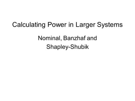 Calculating Power in Larger Systems Nominal, Banzhaf and Shapley-Shubik.
