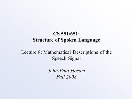 1 CS 551/651: Structure of Spoken Language Lecture 8: Mathematical Descriptions of the Speech Signal John-Paul Hosom Fall 2008.