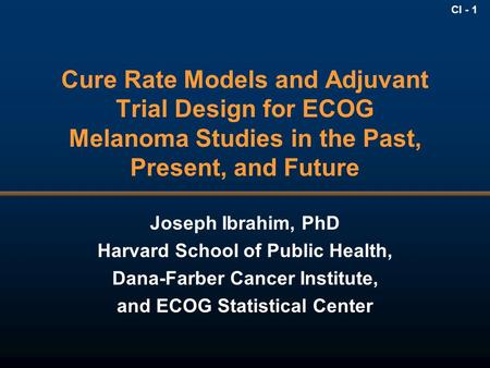CI - 1 Cure Rate Models and Adjuvant Trial Design for ECOG Melanoma Studies in the Past, Present, and Future Joseph Ibrahim, PhD Harvard School of Public.