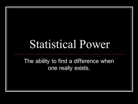 Statistical Power The ability to find a difference when one really exists.