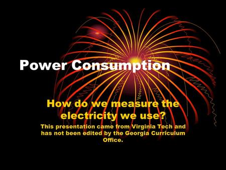 Power Consumption How do we measure the electricity we use? This presentation came from Virginia Tech and has not been edited by the Georgia Curriculum.