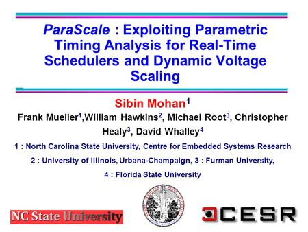 ParaScale : Exploiting Parametric Timing Analysis for Real-Time Schedulers and Dynamic Voltage Scaling Sibin Mohan 1 Frank Mueller 1,William Hawkins 2,