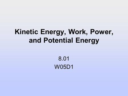 Kinetic Energy, Work, Power, and Potential Energy 8.01 W05D1.