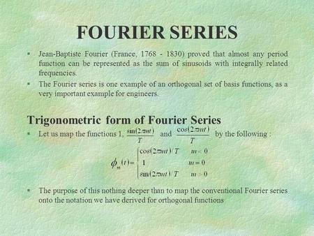 FOURIER SERIES §Jean-Baptiste Fourier (France, 1768 - 1830) proved that almost any period function can be represented as the sum of sinusoids with integrally.