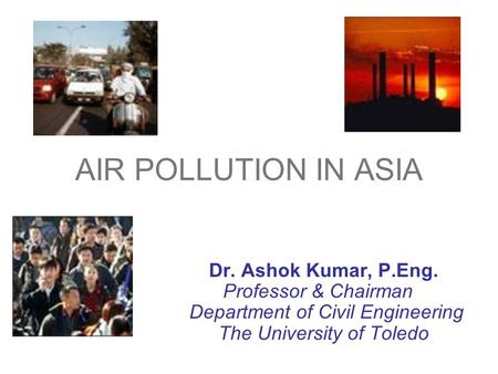 AIR POLLUTION IN ASIA Dr. Ashok Kumar, P.Eng. Professor & Chairman Department of Civil Engineering The University of Toledo.