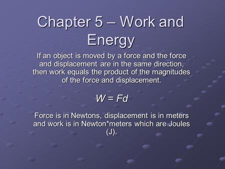 Chapter 5 – Work and Energy If an object is moved by a force and the force and displacement are in the same direction, then work equals the product of.