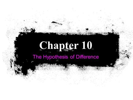 The Hypothesis of Difference Chapter 10. Sampling Distribution of Differences Use a Sampling Distribution of Differences when we want to examine a hypothesis.