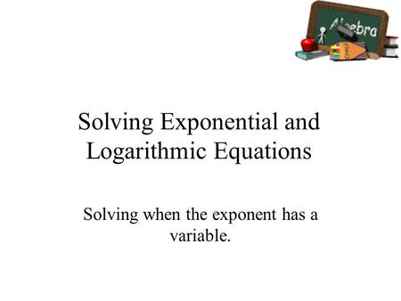 Solving Exponential and Logarithmic Equations Solving when the exponent has a variable.
