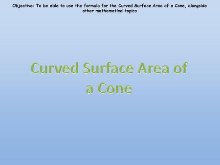 Objective: To be able to use the formula for the Curved Surface Area of a Cone, alongside other mathematical topics.
