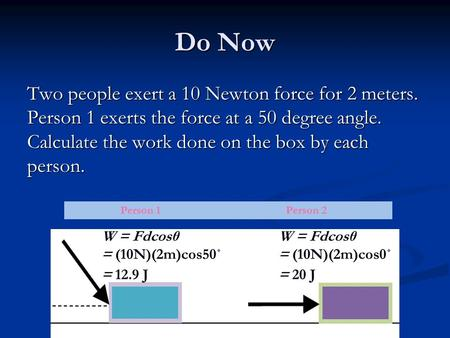 Do Now Two people exert a 10 Newton force for 2 meters. Person 1 exerts the force at a 50 degree angle. Calculate the work done on the box by each person.