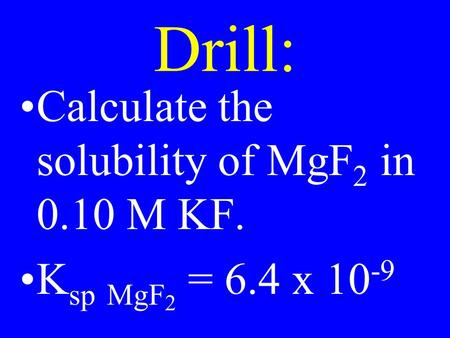 Drill: Calculate the solubility of MgF 2 in 0.10 M KF. K sp MgF 2 = 6.4 x 10 -9.
