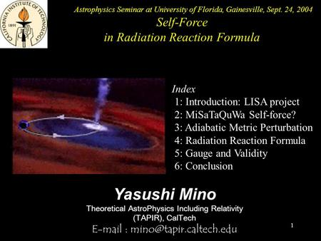 1 Yasushi Mino Theoretical AstroPhysics Including Relativity (TAPIR), CalTech   Index 1: Introduction: LISA project 2: MiSaTaQuWa.