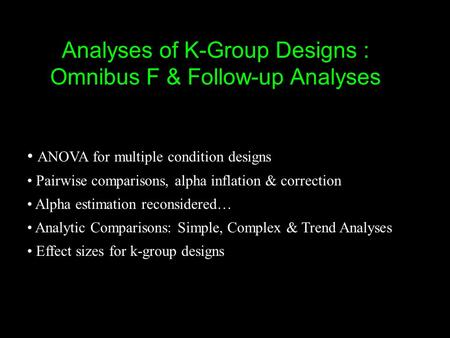 Analyses of K-Group Designs : Omnibus F & Follow-up Analyses ANOVA for multiple condition designs Pairwise comparisons, alpha inflation & correction Alpha.