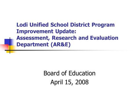 Lodi Unified School District Program Improvement Update: Assessment, Research and Evaluation Department (AR&E) Board of Education April 15, 2008.