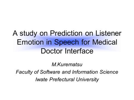 A study on Prediction on Listener Emotion in Speech for Medical Doctor Interface M.Kurematsu Faculty of Software and Information Science Iwate Prefectural.