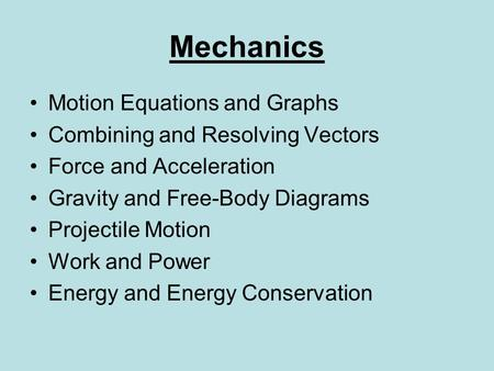 Mechanics Motion Equations and Graphs Combining and Resolving Vectors Force and Acceleration Gravity and Free-Body Diagrams Projectile Motion Work and.