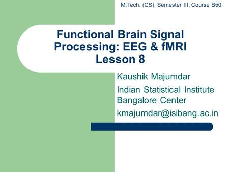 Functional Brain Signal Processing: EEG & fMRI Lesson 8 Kaushik Majumdar Indian Statistical Institute Bangalore Center M.Tech.