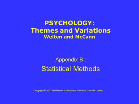 PSYCHOLOGY: Themes and Variations Weiten and McCann Appendix B : Statistical Methods Copyright © 2007 by Nelson, a division of Thomson Canada Limited.