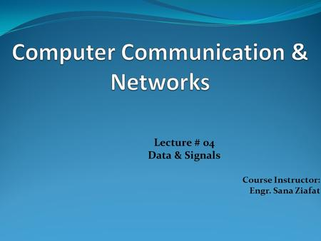 Lecture # 04 Data & Signals Course Instructor: Engr. Sana Ziafat.