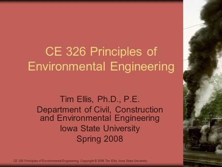CE 326 Principles of Environmental Engineering Tim Ellis, Ph.D., P.E. Department of Civil, Construction and Environmental Engineering Iowa State University.
