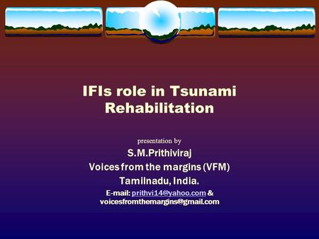 IFIs role in Tsunami Rehabilitation presentation by S.M.Prithiviraj Voices from the margins (VFM) Tamilnadu, India.   &