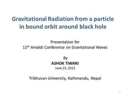 Gravitational Radiation from a particle in bound orbit around black hole Presentation for 11 th Amaldi Conference on Gravitational Waves By ASHOK TIWARI.