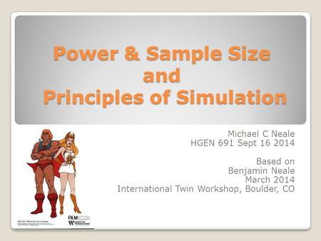 Power & Sample Size and Principles of Simulation Michael C Neale HGEN 691 Sept 16 2014 Based on Benjamin Neale March 2014 International Twin Workshop,