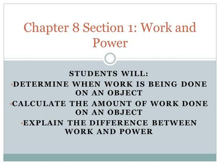 STUDENTS WILL: DETERMINE WHEN WORK IS BEING DONE ON AN OBJECT CALCULATE THE AMOUNT OF WORK DONE ON AN OBJECT EXPLAIN THE DIFFERENCE BETWEEN WORK AND POWER.