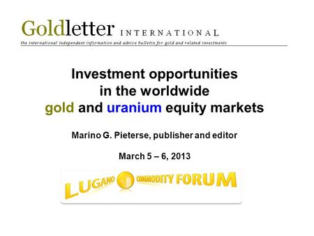 Investment opportunities in the worldwide gold and uranium equity markets Marino G. Pieterse, publisher and editor March 5 – 6, 2013.