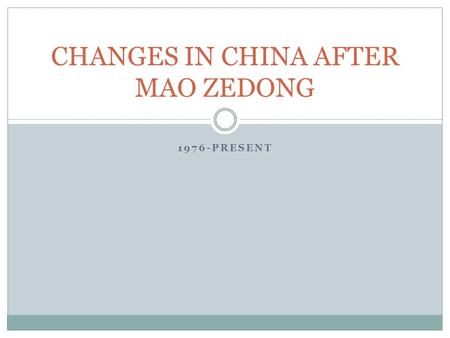 1976-PRESENT CHANGES IN CHINA AFTER MAO ZEDONG. After the death of Mao Zedong in 1976, his successor, Deng Xiaoping began to make changes in the economic.