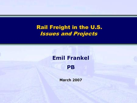 Rail Freight in the U.S. Issues and Projects Emil Frankel PB March 2007.