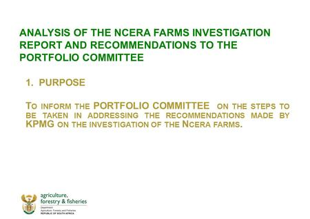 ANALYSIS OF THE NCERA FARMS INVESTIGATION REPORT AND RECOMMENDATIONS TO THE PORTFOLIO COMMITTEE 1.PURPOSE T O INFORM THE PORTFOLIO COMMITTEE ON THE STEPS.