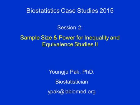 Biostatistics Case Studies 2015 Youngju Pak, PhD. Biostatistician Session 2: Sample Size & Power for Inequality and Equivalence Studies.