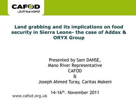 Www.cafod.org.uk Land grabbing and its implications on food security in Sierra Leone- the case of Addax & ORYX Group Presented by Sam DANSE, Mano River.