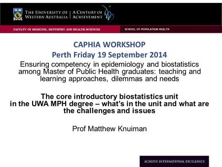 CAPHIA WORKSHOP Perth Friday 19 September 2014 Ensuring competency in epidemiology and biostatistics among Master of Public Health graduates: teaching.