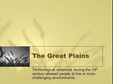 The Great Plains Technological advances during the 19 th century allowed people to live in more challenging environments.