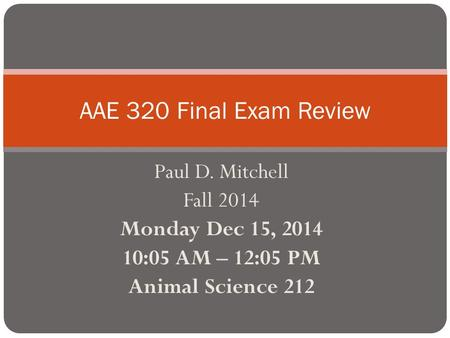 Paul D. Mitchell Fall 2014 Monday Dec 15, 2014 10:05 AM – 12:05 PM Animal Science 212 AAE 320 Final Exam Review.