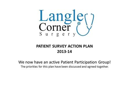 PATIENT SURVEY ACTION PLAN 2013-14 We now have an active Patient Participation Group! The priorities for this plan have been discussed and agreed together.