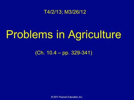 © 2011 Pearson Education, Inc. T4/2/13; M3/26/12 Problems in Agriculture (Ch. 10.4 – pp. 329-341)