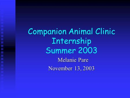 Companion Animal Clinic Internship Summer 2003 Melanie Pare Melanie Pare November 13, 2003.
