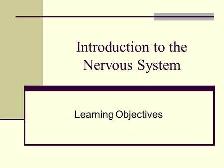 Introduction to the Nervous System Learning Objectives.