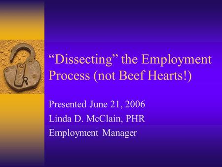 """Dissecting"" the Employment Process (not Beef Hearts!) Presented June 21, 2006 Linda D. McClain, PHR Employment Manager."