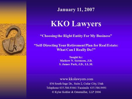 "January 11, 2007 KKO Lawyers ""Choosing the Right Entity For My Business"" ""Self-Directing Your Retirement Plan for Real Estate: What Can I Really Do?"" Taught."