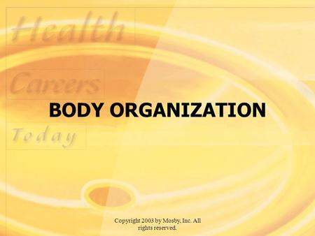 Copyright 2003 by Mosby, Inc. All rights reserved. BODY ORGANIZATION.