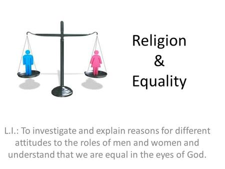 Religion & Equality L.I.: To investigate and explain reasons for different attitudes to the roles of men and women and understand that we are equal in.