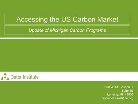 600 W. St. Joseph St Suite 1G Lansing, MI 48933 www.delta-institute.org Accessing the US Carbon Market Update of Michigan Carbon Programs.